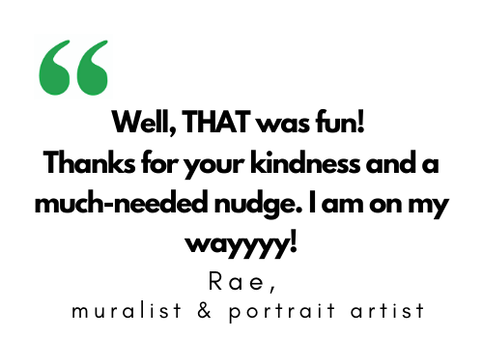 Quote: Well, that was fun! Thanks for your kindness and a much-needed nudge. I am on my wayyy! Rae, muralist and portrait artist